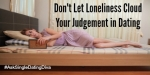 Don't Let Loneliness Cloud Your Judgement in Dating