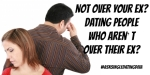 Not over your Ex?  Dating people who aren't over their ex? Read this Guest Post