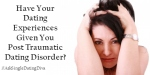 Have Your Dating Experiences Given You Post Traumatic Dating Disorder?