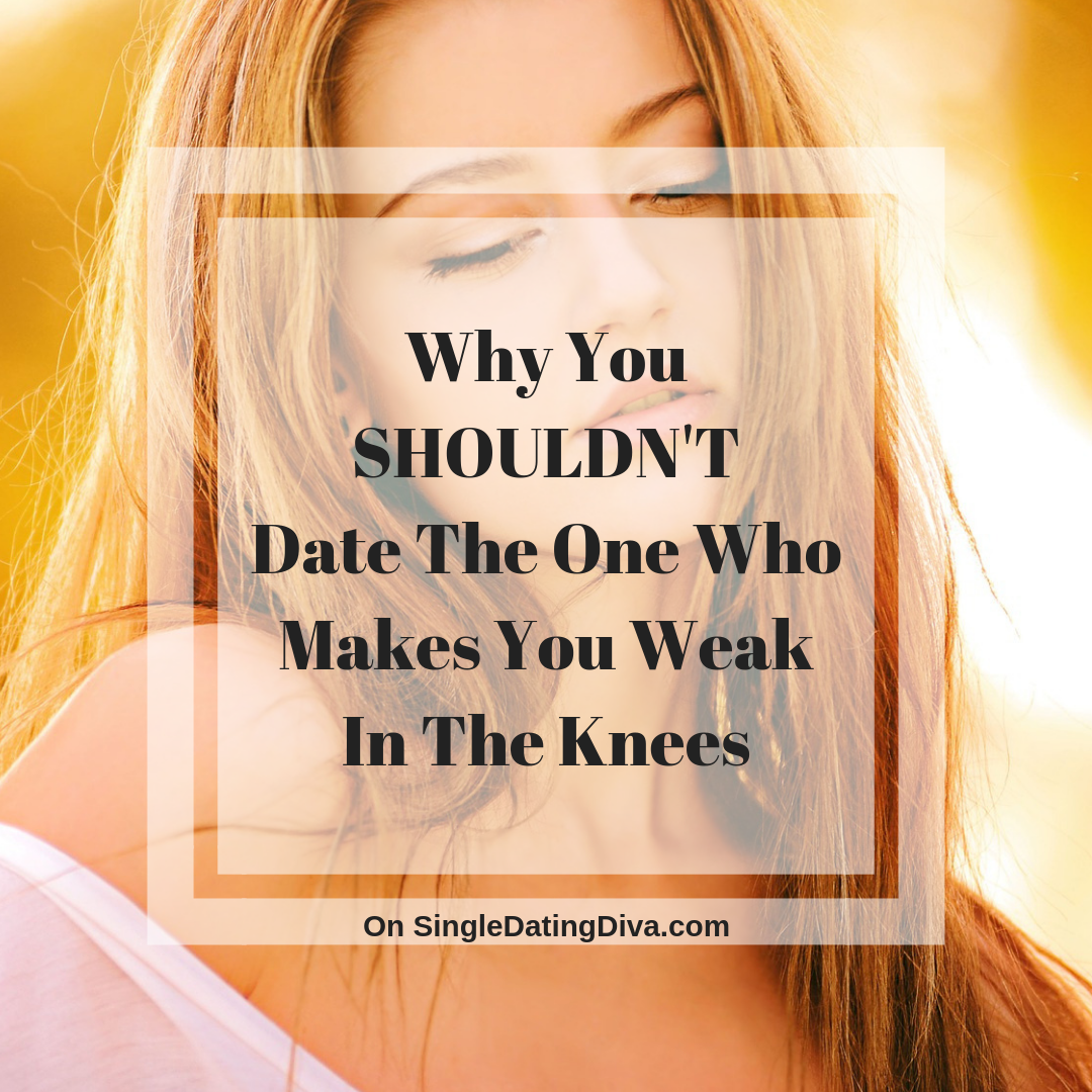 Why You SHOULDN'T Date The One Who Makes You Weak In The Knees